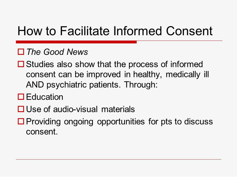 How to Facilitate Informed Consent The Good News Studies also show that the process of informed consent can be improved in healthy, medically ill AND