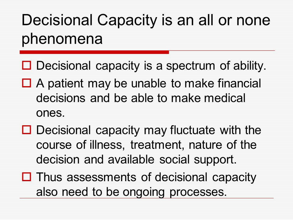 Decisional Capacity is an all or none phenomena Decisional capacity is a spectrum of ability. A patient may be unable to make financial decisions and