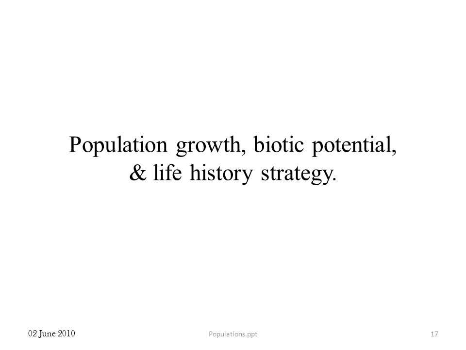 Population growth, biotic potential, & life history strategy. 02 June 2010 17Populations.ppt
