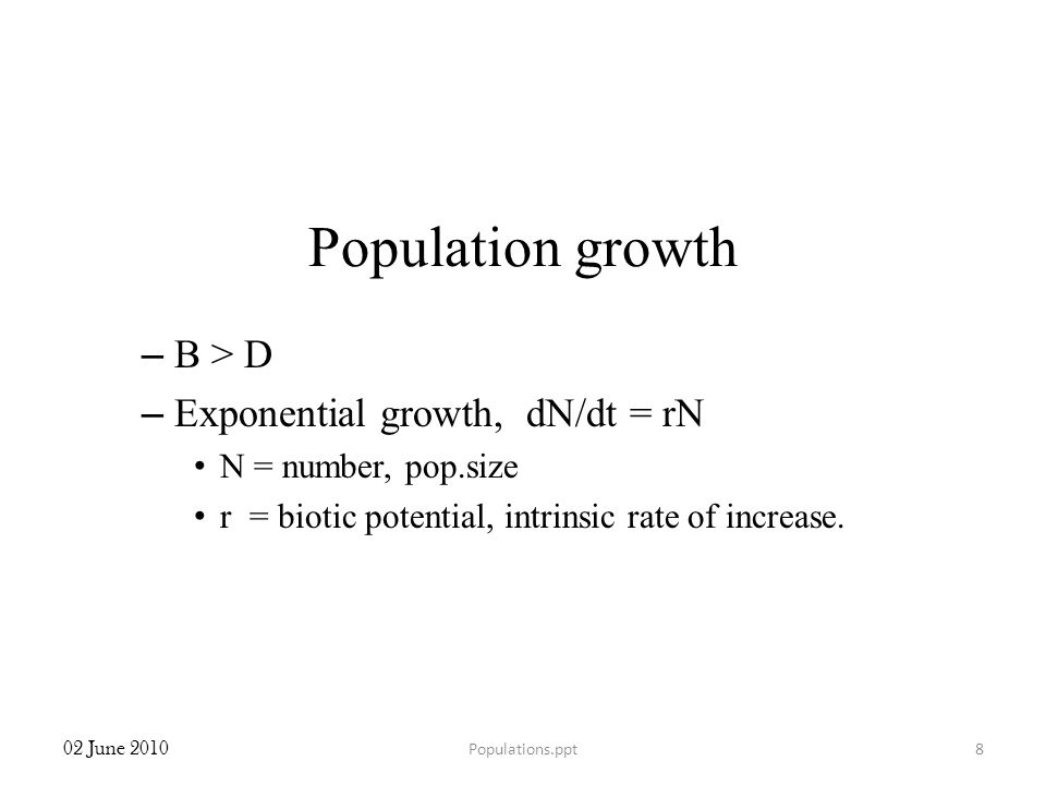 Population growth – B > D – Exponential growth, dN/dt = rN N = number, pop.size r = biotic potential, intrinsic rate of increase. 02 June 2010 8Popula