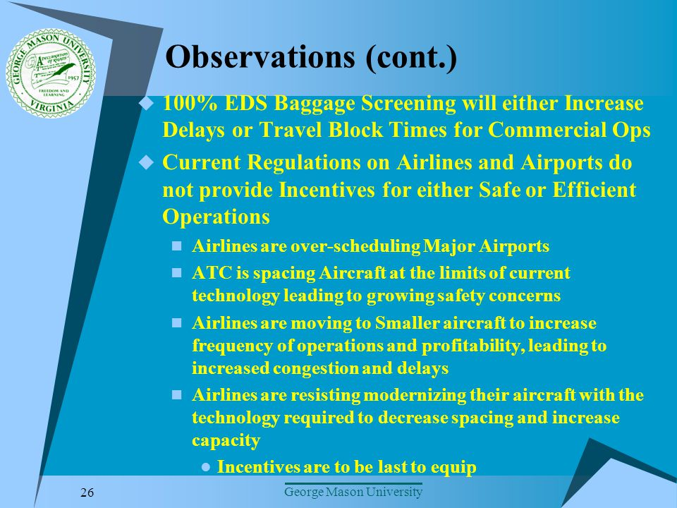 26 George Mason University Observations (cont.) 100% EDS Baggage Screening will either Increase Delays or Travel Block Times for Commercial Ops Current Regulations on Airlines and Airports do not provide Incentives for either Safe or Efficient Operations Airlines are over-scheduling Major Airports ATC is spacing Aircraft at the limits of current technology leading to growing safety concerns Airlines are moving to Smaller aircraft to increase frequency of operations and profitability, leading to increased congestion and delays Airlines are resisting modernizing their aircraft with the technology required to decrease spacing and increase capacity Incentives are to be last to equip