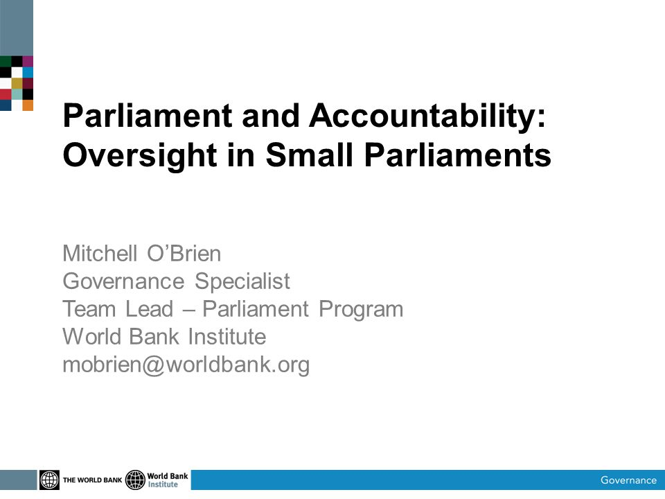 Parliament and Accountability: Oversight in Small Parliaments Mitchell OBrien Governance Specialist Team Lead – Parliament Program World Bank Institute mobrien@worldbank.org