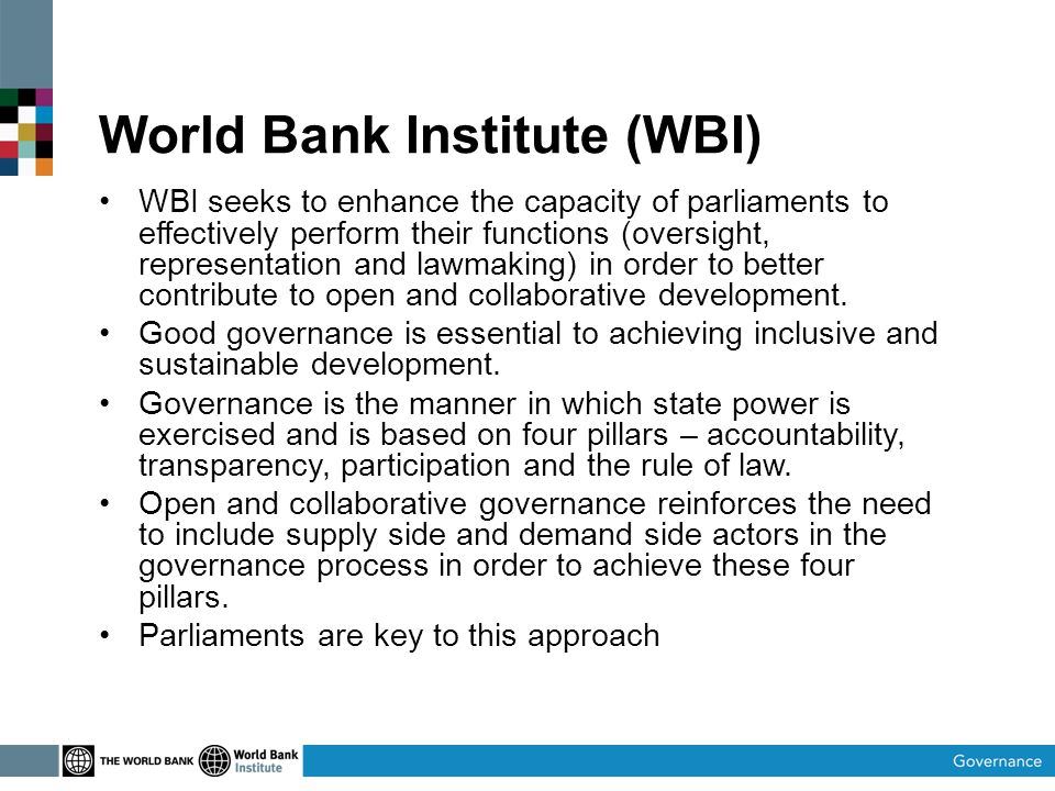 World Bank Institute (WBI) WBI seeks to enhance the capacity of parliaments to effectively perform their functions (oversight, representation and lawmaking) in order to better contribute to open and collaborative development.