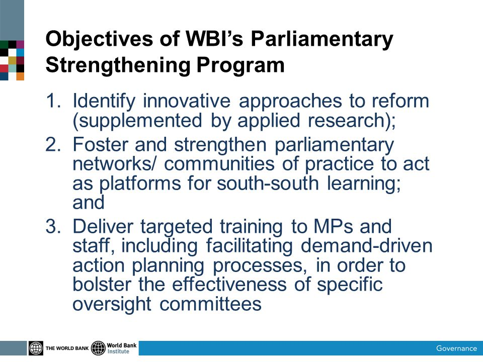 Objectives of WBIs Parliamentary Strengthening Program 1.Identify innovative approaches to reform (supplemented by applied research); 2.Foster and strengthen parliamentary networks/ communities of practice to act as platforms for south-south learning; and 3.Deliver targeted training to MPs and staff, including facilitating demand-driven action planning processes, in order to bolster the effectiveness of specific oversight committees