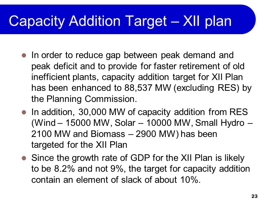 23 Capacity Addition Target – XII plan In order to reduce gap between peak demand and peak deficit and to provide for faster retirement of old inefficient plants, capacity addition target for XII Plan has been enhanced to 88,537 MW (excluding RES) by the Planning Commission.