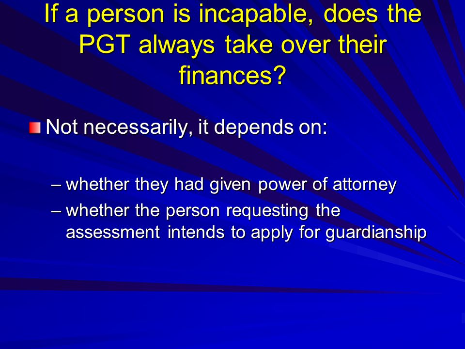 If a person is incapable, does the PGT always take over their finances.
