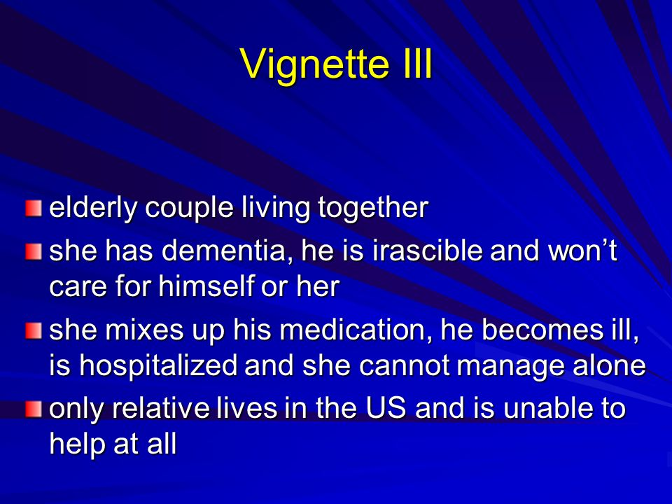 Vignette III elderly couple living together she has dementia, he is irascible and wont care for himself or her she mixes up his medication, he becomes ill, is hospitalized and she cannot manage alone only relative lives in the US and is unable to help at all