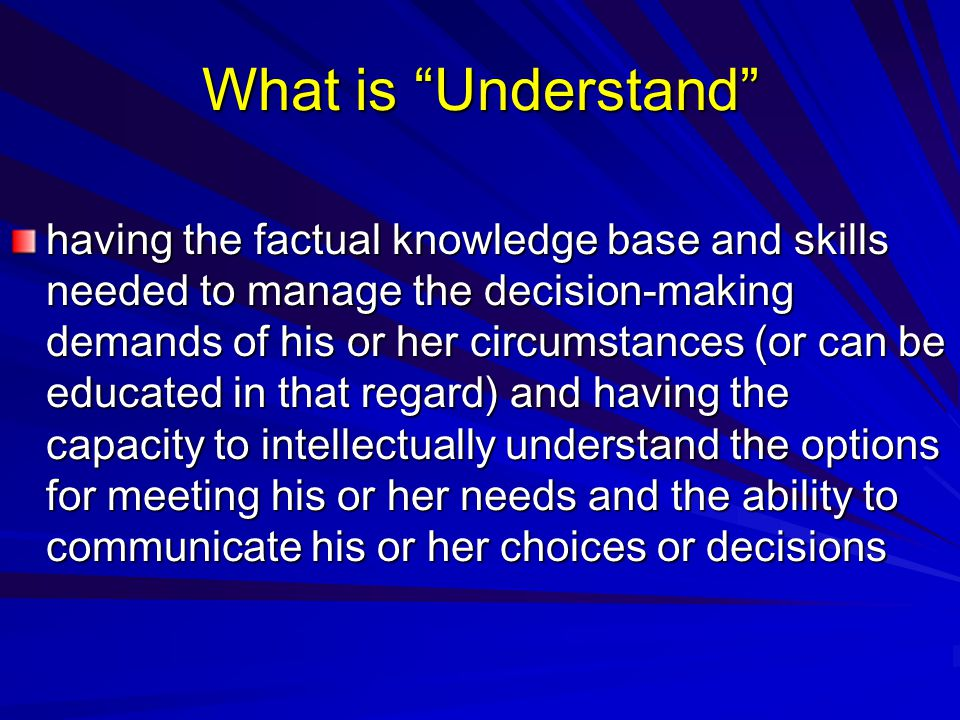 What is Understand having the factual knowledge base and skills needed to manage the decision-making demands of his or her circumstances (or can be educated in that regard) and having the capacity to intellectually understand the options for meeting his or her needs and the ability to communicate his or her choices or decisions
