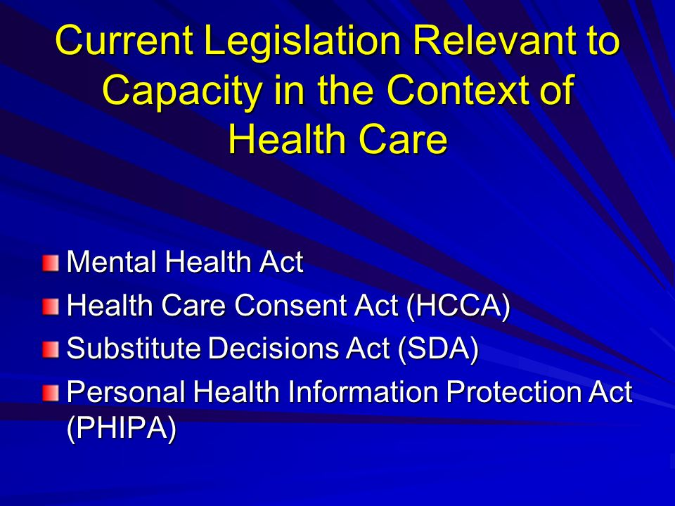 Current Legislation Relevant to Capacity in the Context of Health Care Mental Health Act Health Care Consent Act (HCCA) Substitute Decisions Act (SDA) Personal Health Information Protection Act (PHIPA)