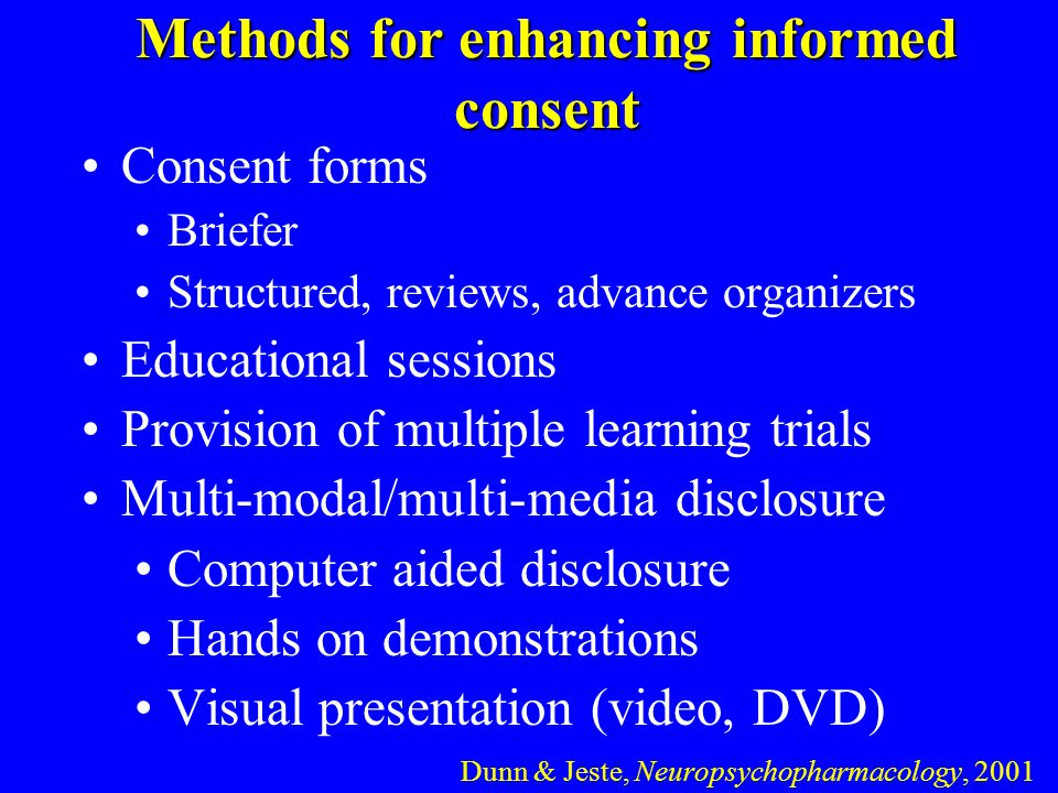 Methods for enhancing informed consent Consent forms Briefer Structured, reviews, advance organizers Educational sessions Provision of multiple learning trials Multi-modal/multi-media disclosure Computer aided disclosure Hands on demonstrations Visual presentation (video, DVD) Dunn & Jeste, Neuropsychopharmacology, 2001