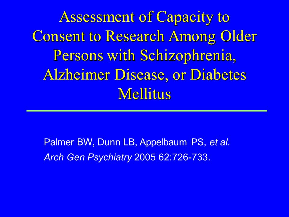 Assessment of Capacity to Consent to Research Among Older Persons with Schizophrenia, Alzheimer Disease, or Diabetes Mellitus Palmer BW, Dunn LB, Appelbaum PS, et al.