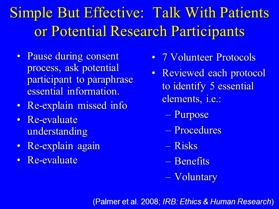Simple But Effective: Talk With Patients or Potential Research Participants 7 Volunteer Protocols7 Volunteer Protocols Reviewed each protocol to identify 5 essential elements, i.e.:Reviewed each protocol to identify 5 essential elements, i.e.: –Purpose –Procedures –Risks –Benefits –Voluntary Pause during consent process, ask potential participant to paraphrase essential information.Pause during consent process, ask potential participant to paraphrase essential information.