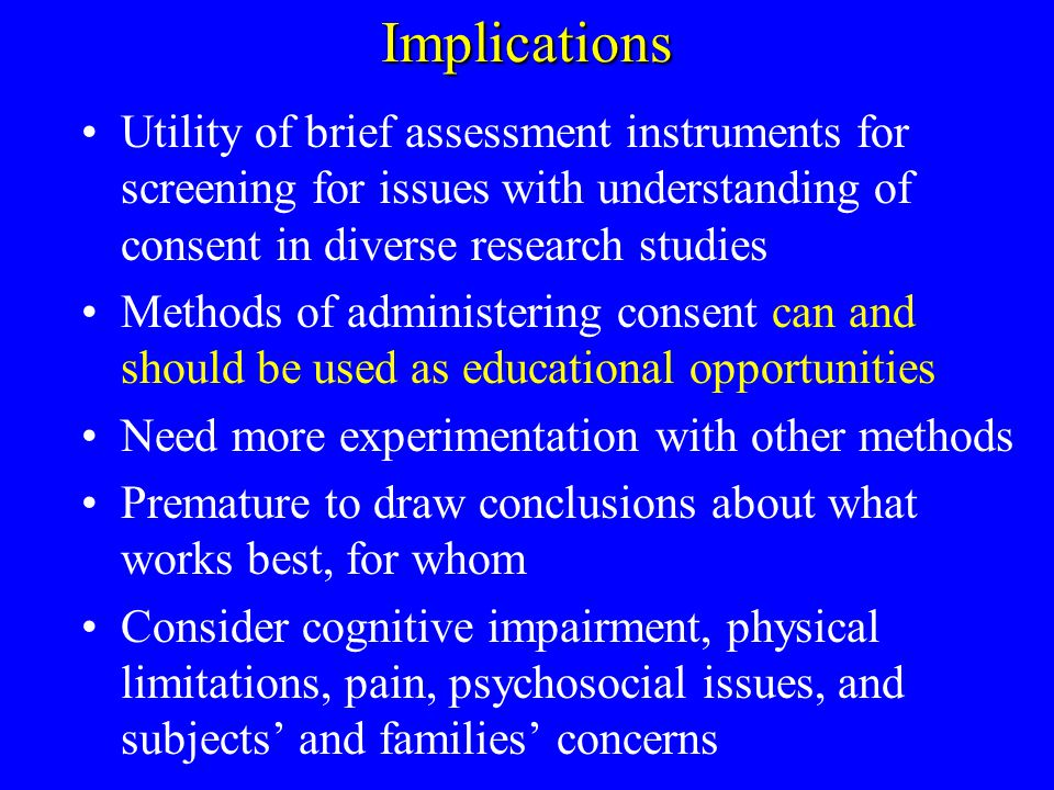 Implications Utility of brief assessment instruments for screening for issues with understanding of consent in diverse research studies Methods of administering consent can and should be used as educational opportunities Need more experimentation with other methods Premature to draw conclusions about what works best, for whom Consider cognitive impairment, physical limitations, pain, psychosocial issues, and subjects and families concerns