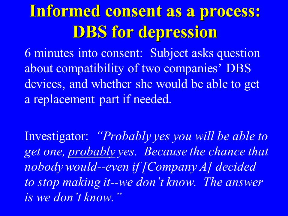 Informed consent as a process: DBS for depression 6 minutes into consent: Subject asks question about compatibility of two companies DBS devices, and whether she would be able to get a replacement part if needed.
