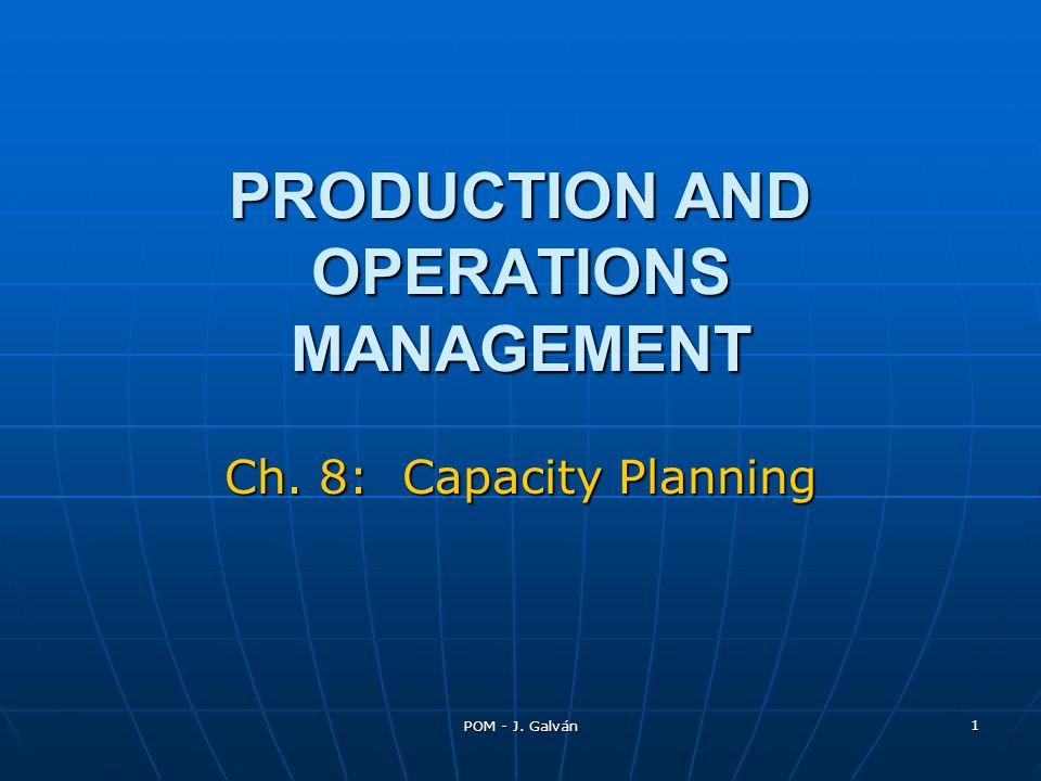 POM - J. Galván 1 PRODUCTION AND OPERATIONS MANAGEMENT Ch. 8: Capacity Planning