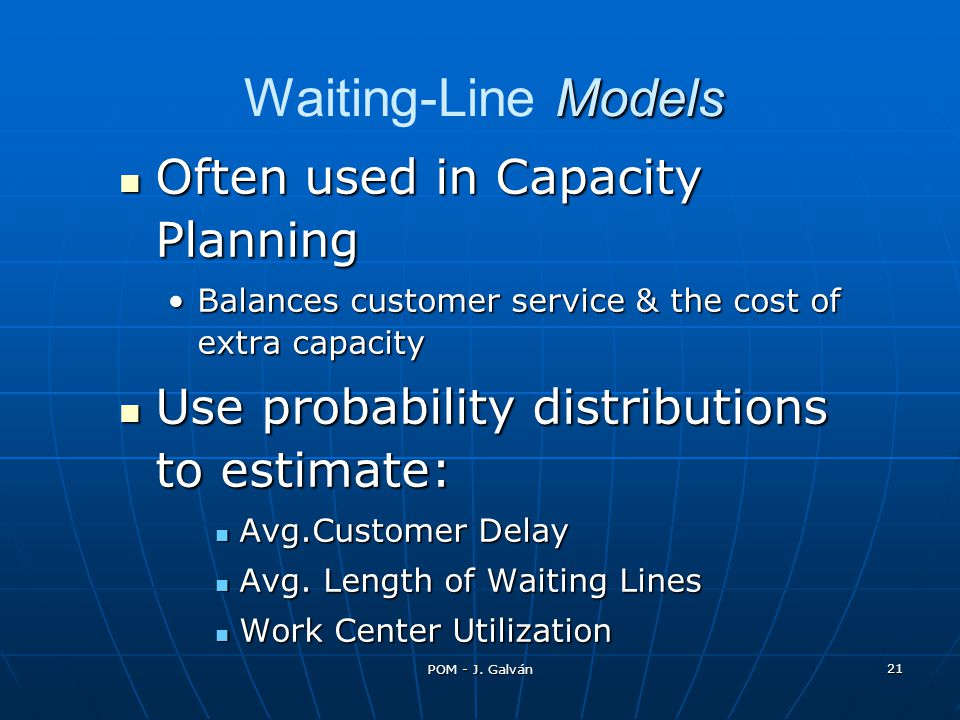 POM - J. Galván 21 Models Waiting-Line Models Often used in Capacity Planning Often used in Capacity Planning Balances customer service & the cost of