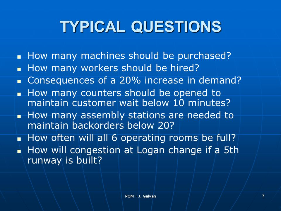 POM - J. Galván 7 TYPICAL QUESTIONS How many machines should be purchased? How many workers should be hired? Consequences of a 20% increase in demand?