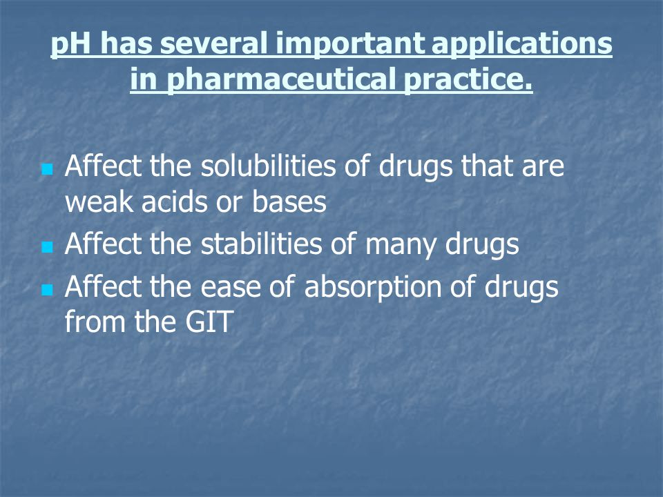 pH has several important applications in pharmaceutical practice. Affect the solubilities of drugs that are weak acids or bases Affect the stabilities