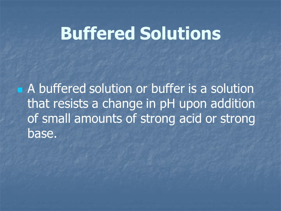 Buffered Solutions A buffered solution or buffer is a solution that resists a change in pH upon addition of small amounts of strong acid or strong bas