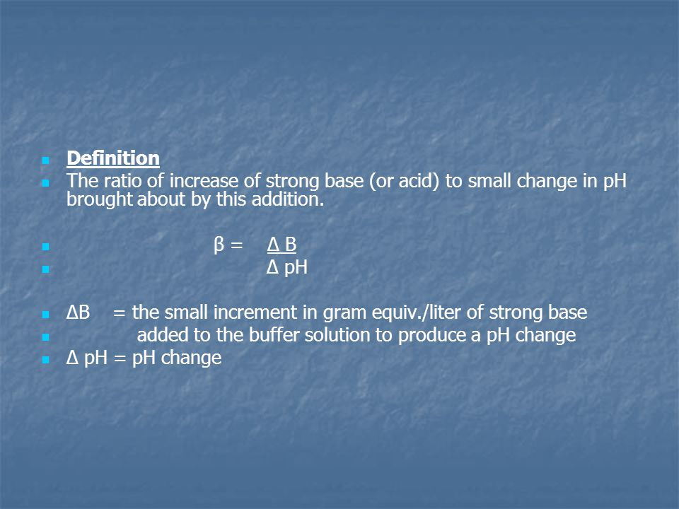 Definition The ratio of increase of strong base (or acid) to small change in pH brought about by this addition. β = Δ B Δ pH ΔB = the small increment