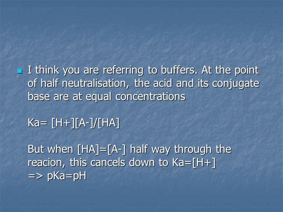 I think you are referring to buffers. At the point of half neutralisation, the acid and its conjugate base are at equal concentrations Ka= [H+][A-]/[H