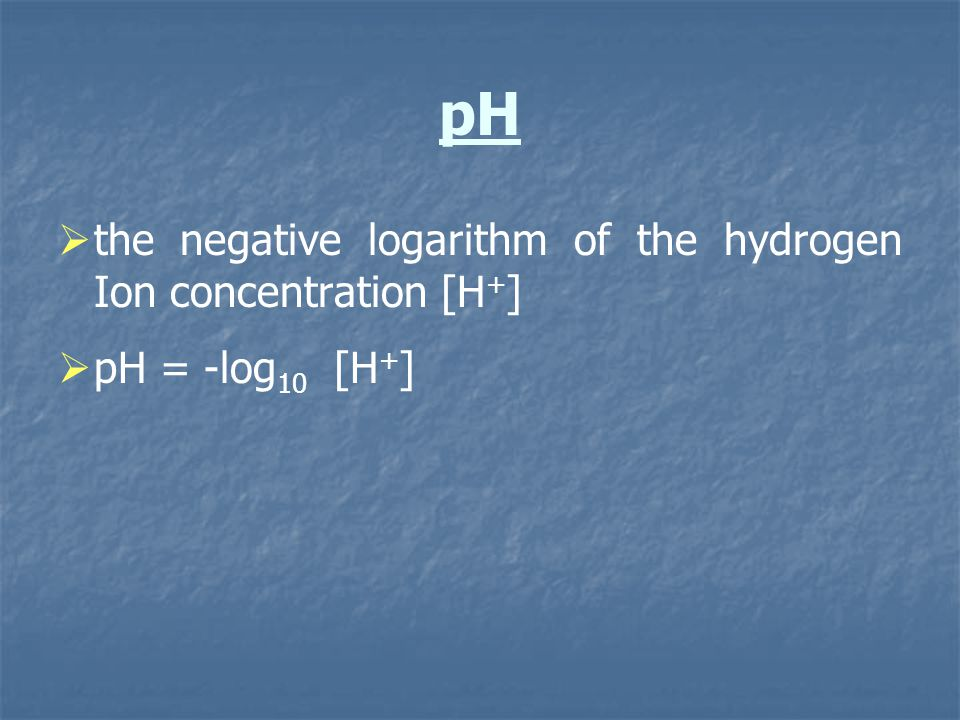 pH the negative logarithm of the hydrogen Ion concentration [H + ] pH = -log 10 [H + ]
