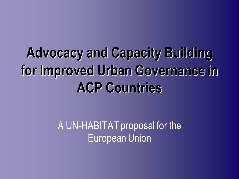 Advocacy and Capacity Building for Improved Urban Governance in ACP Countries A UN-HABITAT proposal for the European Union