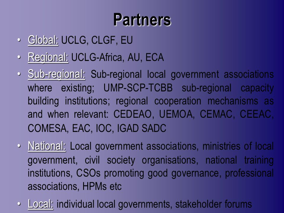 Partners Global:Global: UCLG, CLGF, EU Regional:Regional: UCLG-Africa, AU, ECA Sub-regional:Sub-regional: Sub-regional local government associations where existing; UMP-SCP-TCBB sub-regional capacity building institutions; regional cooperation mechanisms as and when relevant: CEDEAO, UEMOA, CEMAC, CEEAC, COMESA, EAC, IOC, IGAD SADC National:National: Local government associations, ministries of local government, civil society organisations, national training institutions, CSOs promoting good governance, professional associations, HPMs etc Local:Local: individual local governments, stakeholder forums