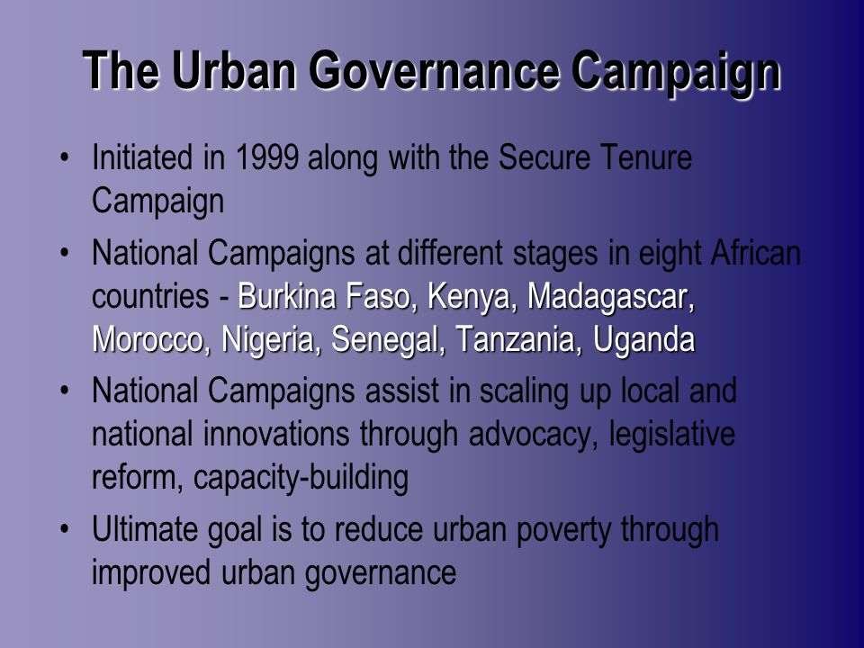 The Urban Governance Campaign Initiated in 1999 along with the Secure Tenure Campaign Burkina Faso, Kenya, Madagascar, Morocco, Nigeria, Senegal, Tanzania, UgandaNational Campaigns at different stages in eight African countries - Burkina Faso, Kenya, Madagascar, Morocco, Nigeria, Senegal, Tanzania, Uganda National Campaigns assist in scaling up local and national innovations through advocacy, legislative reform, capacity-building Ultimate goal is to reduce urban poverty through improved urban governance