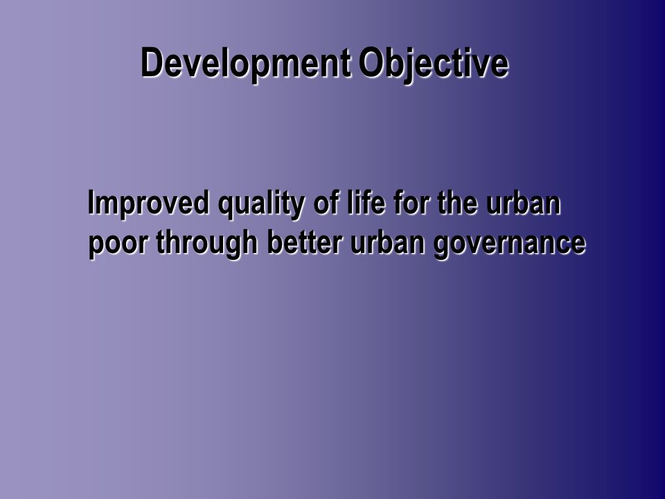 Development Objective Improved quality of life for the urban poor through better urban governance