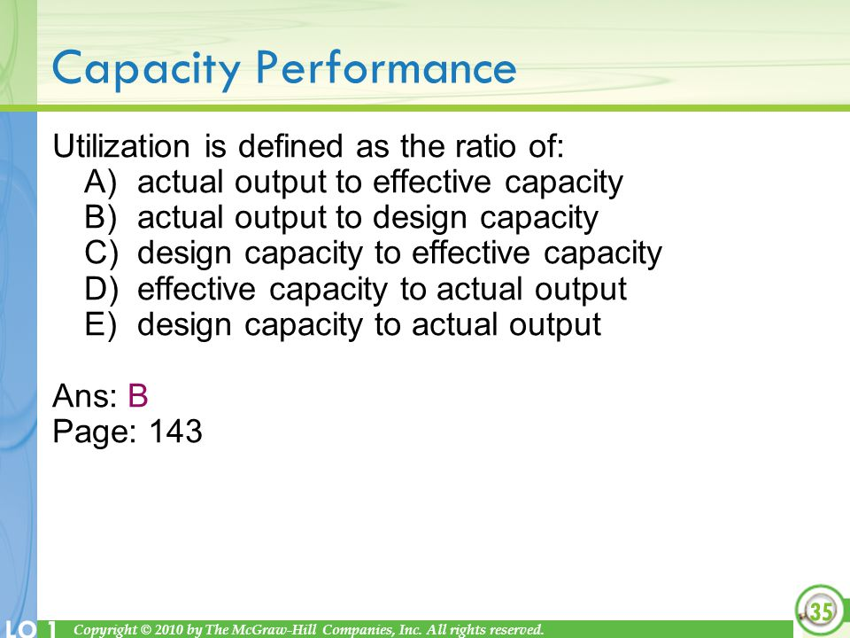 Copyright © 2010 by The McGraw-Hill Companies, Inc. All rights reserved. LO 1 Capacity Performance Utilization is defined as the ratio of: A)actual ou