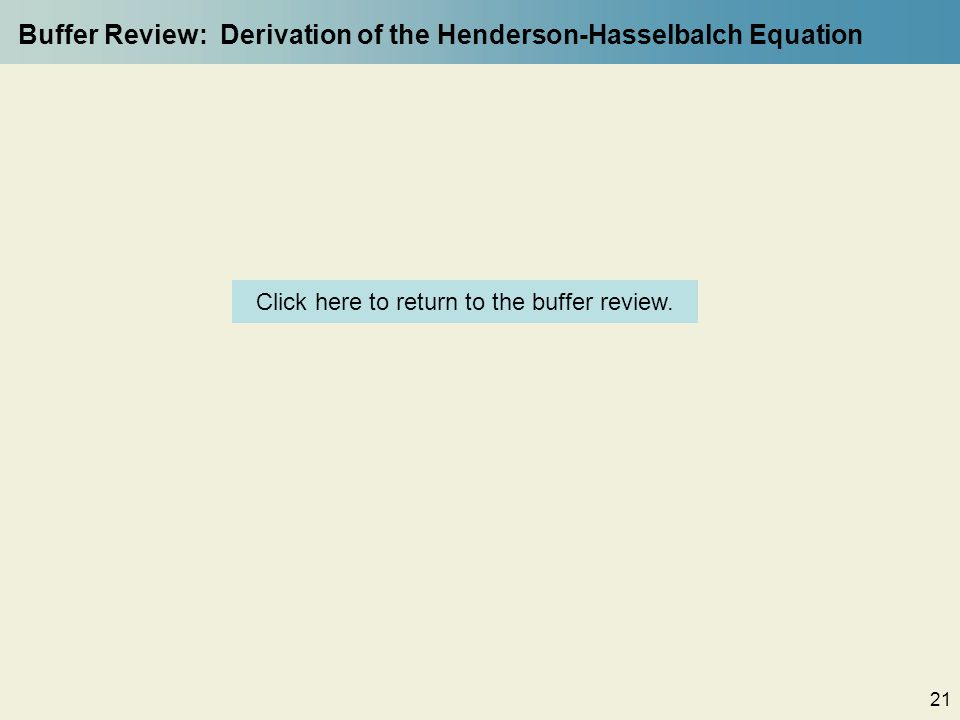 21 Buffer Review: Derivation of the Henderson-Hasselbalch Equation Click here to return to the buffer review.