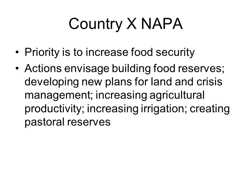 Country X NAPA Priority is to increase food security Actions envisage building food reserves; developing new plans for land and crisis management; increasing agricultural productivity; increasing irrigation; creating pastoral reserves