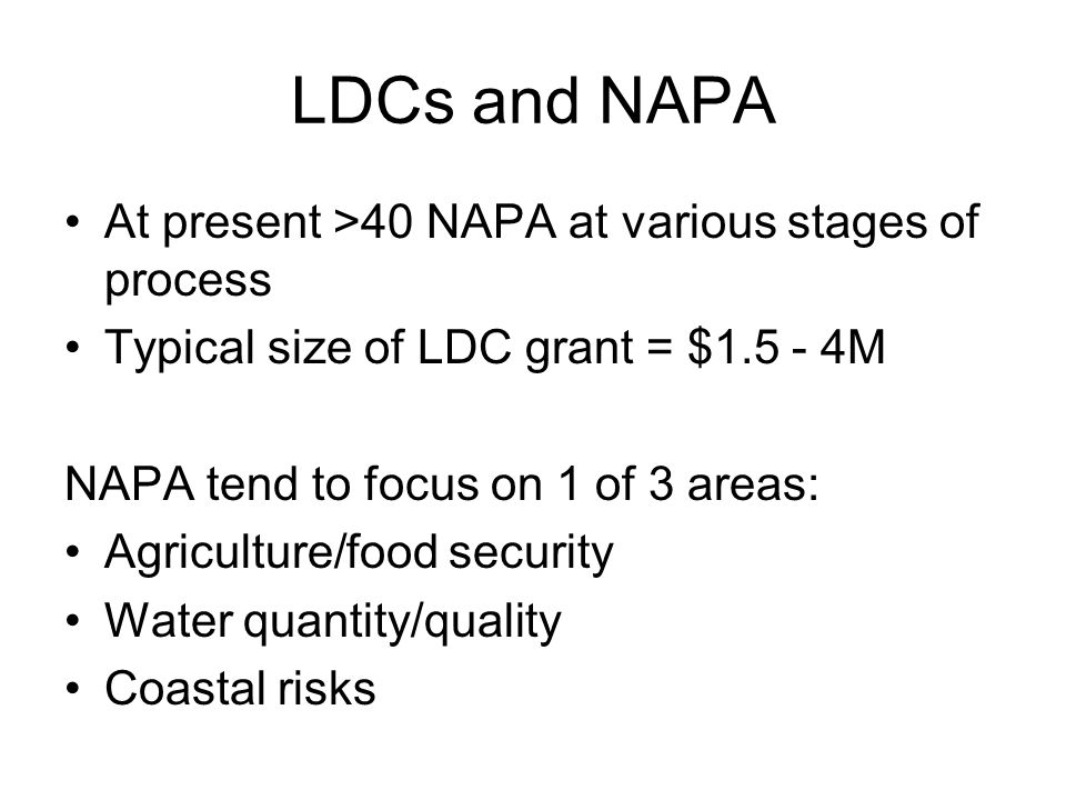 LDCs and NAPA At present >40 NAPA at various stages of process Typical size of LDC grant = $1.5 - 4M NAPA tend to focus on 1 of 3 areas: Agriculture/food security Water quantity/quality Coastal risks