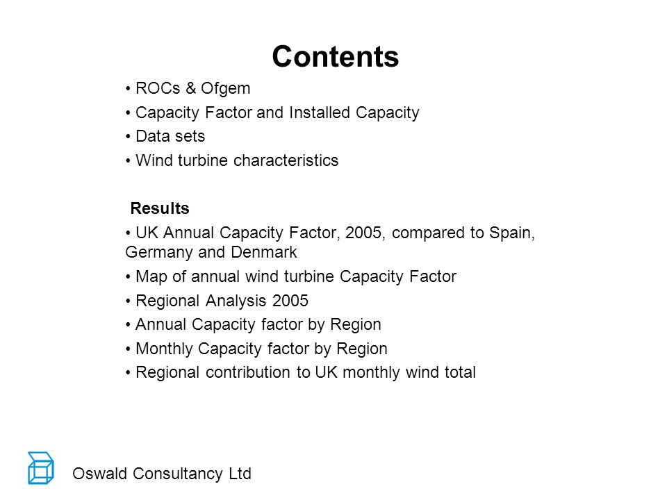 Oswald Consultancy Ltd Contents ROCs & Ofgem Capacity Factor and Installed Capacity Data sets Wind turbine characteristics Results UK Annual Capacity Factor, 2005, compared to Spain, Germany and Denmark Map of annual wind turbine Capacity Factor Regional Analysis 2005 Annual Capacity factor by Region Monthly Capacity factor by Region Regional contribution to UK monthly wind total