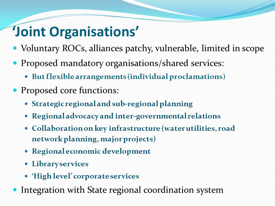 Member Councils Governing Body (Mayors plus others as agreed) Subsidiaries: Existing County Councils; Regional Water Alliance; Shared Services; Others Inter- Government Relations Regional Strategic Planning Other Activities Regional Partnerships: Roads and Transport Group; Strategic Planning; Others Shared Services Centres of Excellence Other Key Stakeholders RGM and Secretariat Statements of Intent Partnership Agreements