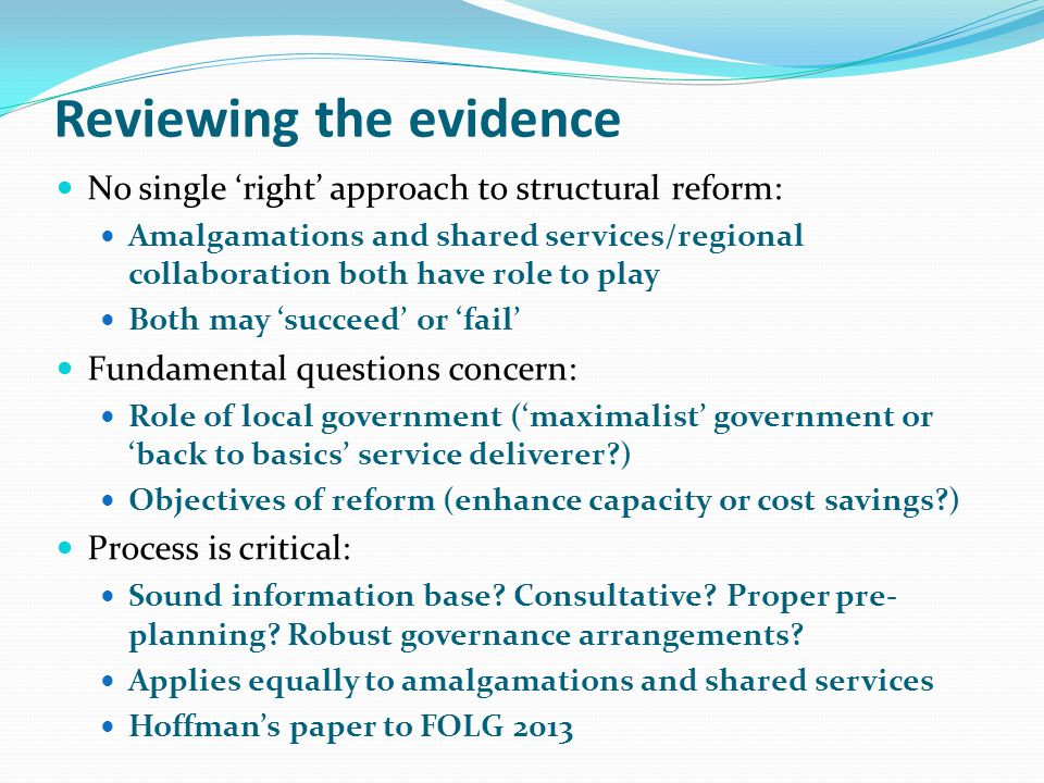Reviewing the evidence No single right approach to structural reform: Amalgamations and shared services/regional collaboration both have role to play