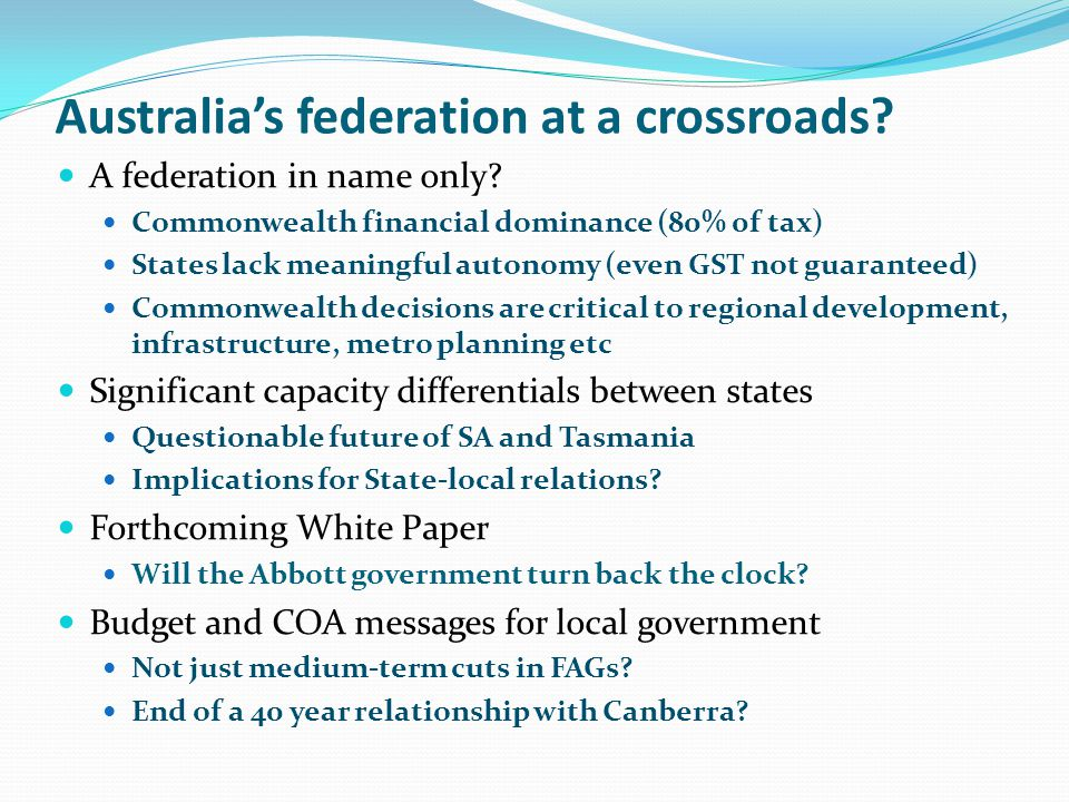 Australias federation at a crossroads? A federation in name only? Commonwealth financial dominance (80% 0f tax) States lack meaningful autonomy (even