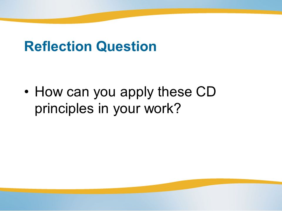 Reflection Question How can you apply these CD principles in your work