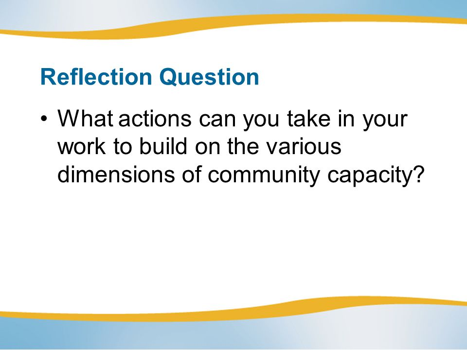 Reflection Question What actions can you take in your work to build on the various dimensions of community capacity