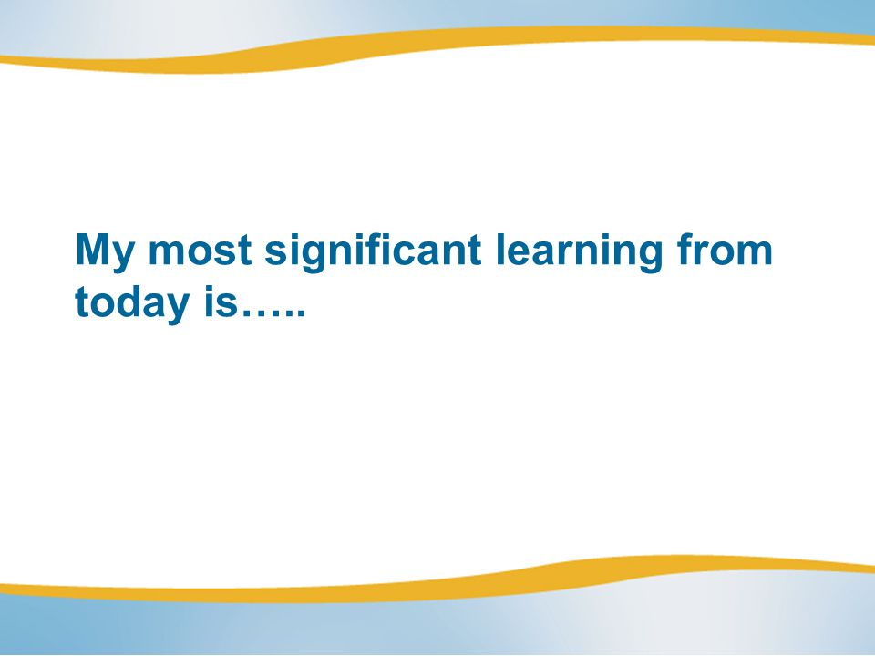 My most significant learning from today is…..
