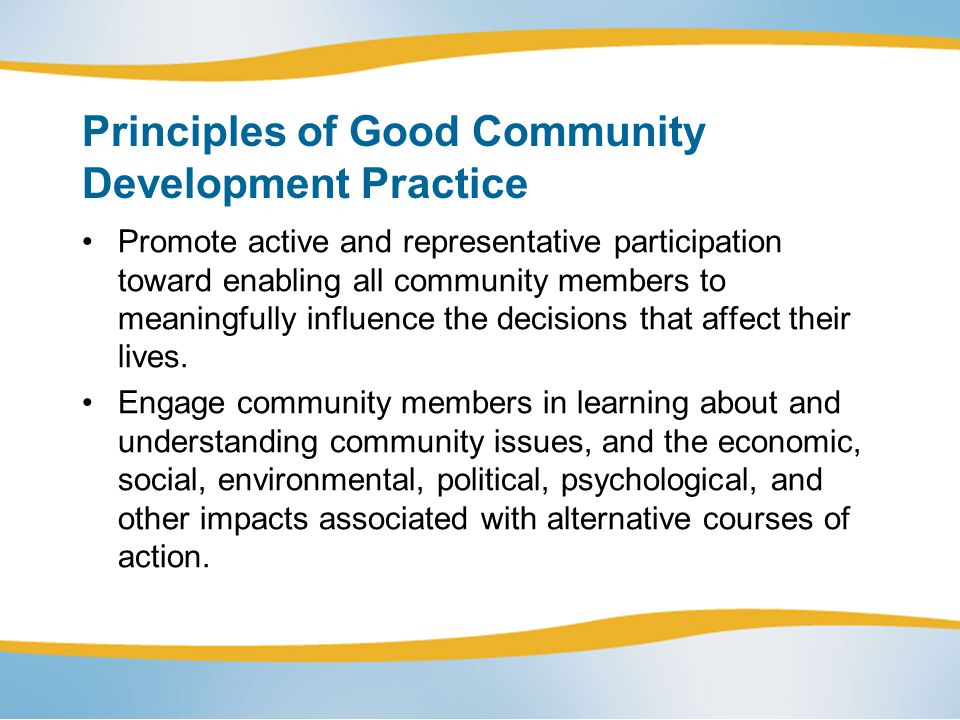 Principles of Good Community Development Practice Promote active and representative participation toward enabling all community members to meaningfully influence the decisions that affect their lives.