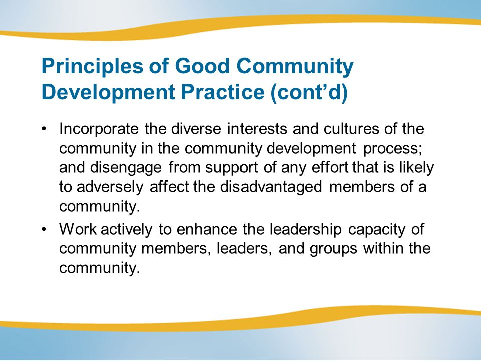 Principles of Good Community Development Practice (contd) Incorporate the diverse interests and cultures of the community in the community development process; and disengage from support of any effort that is likely to adversely affect the disadvantaged members of a community.