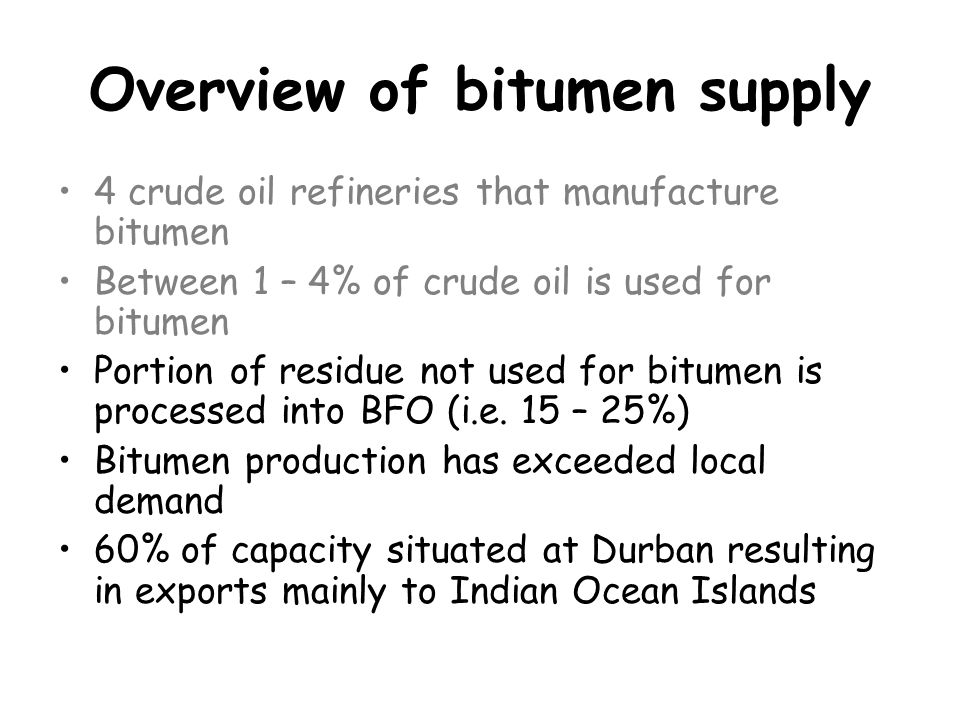 Summary Sufficient inherent refinery capacity to meet demand Refineries need to: –Upgrade dispatching capacity to improve turnaround time of road tankers during peak demand –Increase blending capacity to cope with increased long term demand Prime marketers need to: –More flexible wrt export orders Secondary producers need to: –increase their own bitumen storage capacity to cope with peak demand Road authorities need to: –Spread periodic road maintenance over the year to reduce peak demand on resources