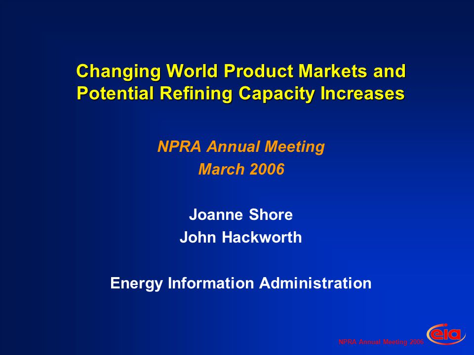 NPRA Annual Meeting 2006 Changing World Product Markets and Potential Refining Capacity Increases NPRA Annual Meeting March 2006 Joanne Shore John Hackworth Energy Information Administration