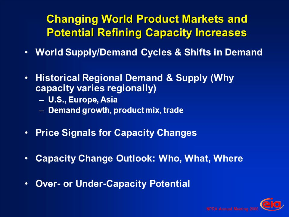 NPRA Annual Meeting 2006 Changing World Product Markets and Potential Refining Capacity Increases World Supply/Demand Cycles & Shifts in Demand Historical Regional Demand & Supply (Why capacity varies regionally) –U.S., Europe, Asia –Demand growth, product mix, trade Price Signals for Capacity Changes Capacity Change Outlook: Who, What, Where Over- or Under-Capacity Potential