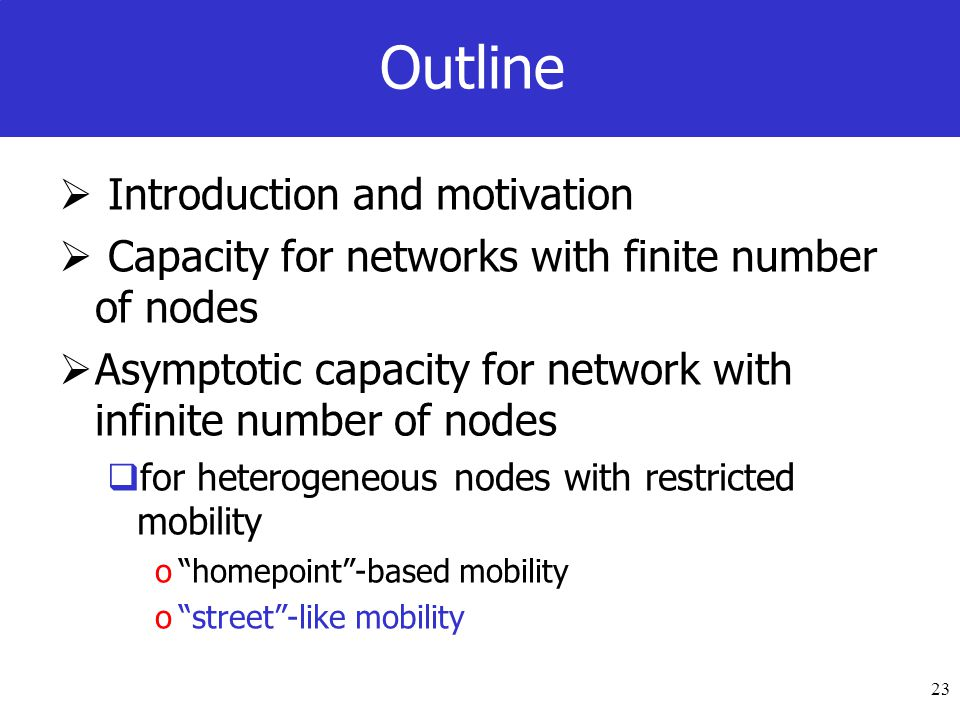 23 Outline Introduction and motivation Capacity for networks with finite number of nodes Asymptotic capacity for network with infinite number of nodes for heterogeneous nodes with restricted mobility ohomepoint-based mobility ostreet-like mobility