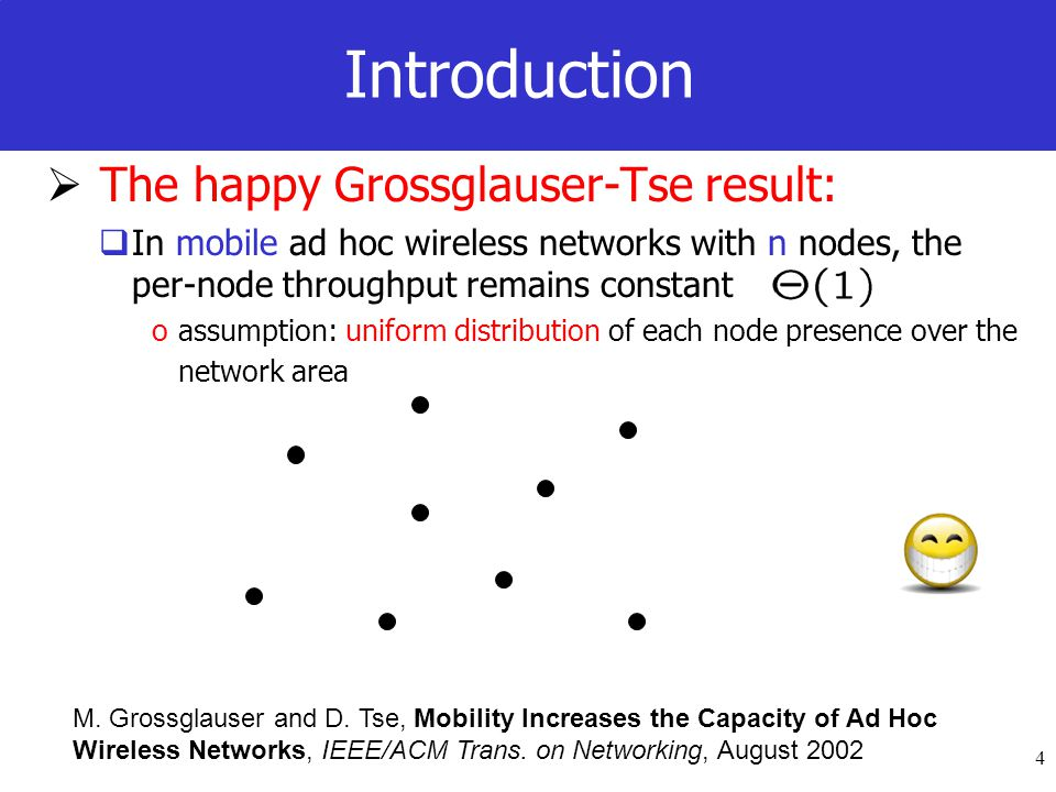 4 Introduction The happy Grossglauser-Tse result: In mobile ad hoc wireless networks with n nodes, the per-node throughput remains constant oassumption: uniform distribution of each node presence over the network area M.