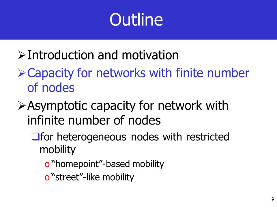 9 Outline Introduction and motivation Capacity for networks with finite number of nodes Asymptotic capacity for network with infinite number of nodes for heterogeneous nodes with restricted mobility ohomepoint-based mobility ostreet-like mobility