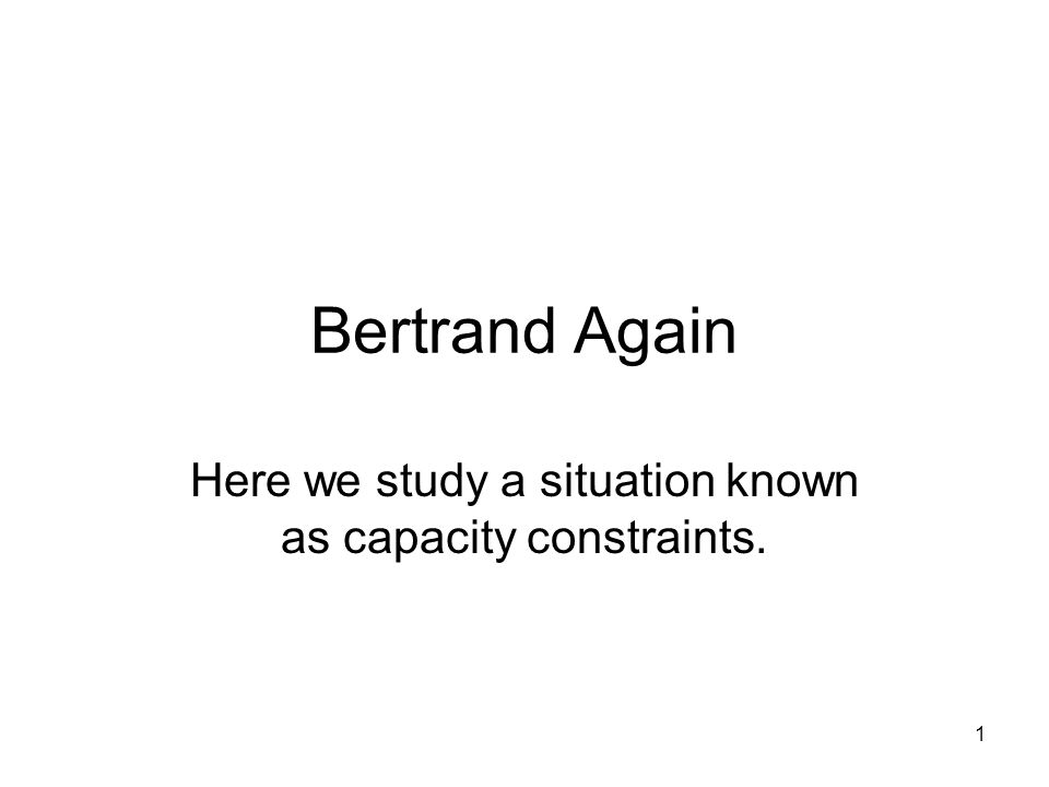 1 Bertrand Again Here we study a situation known as capacity constraints.